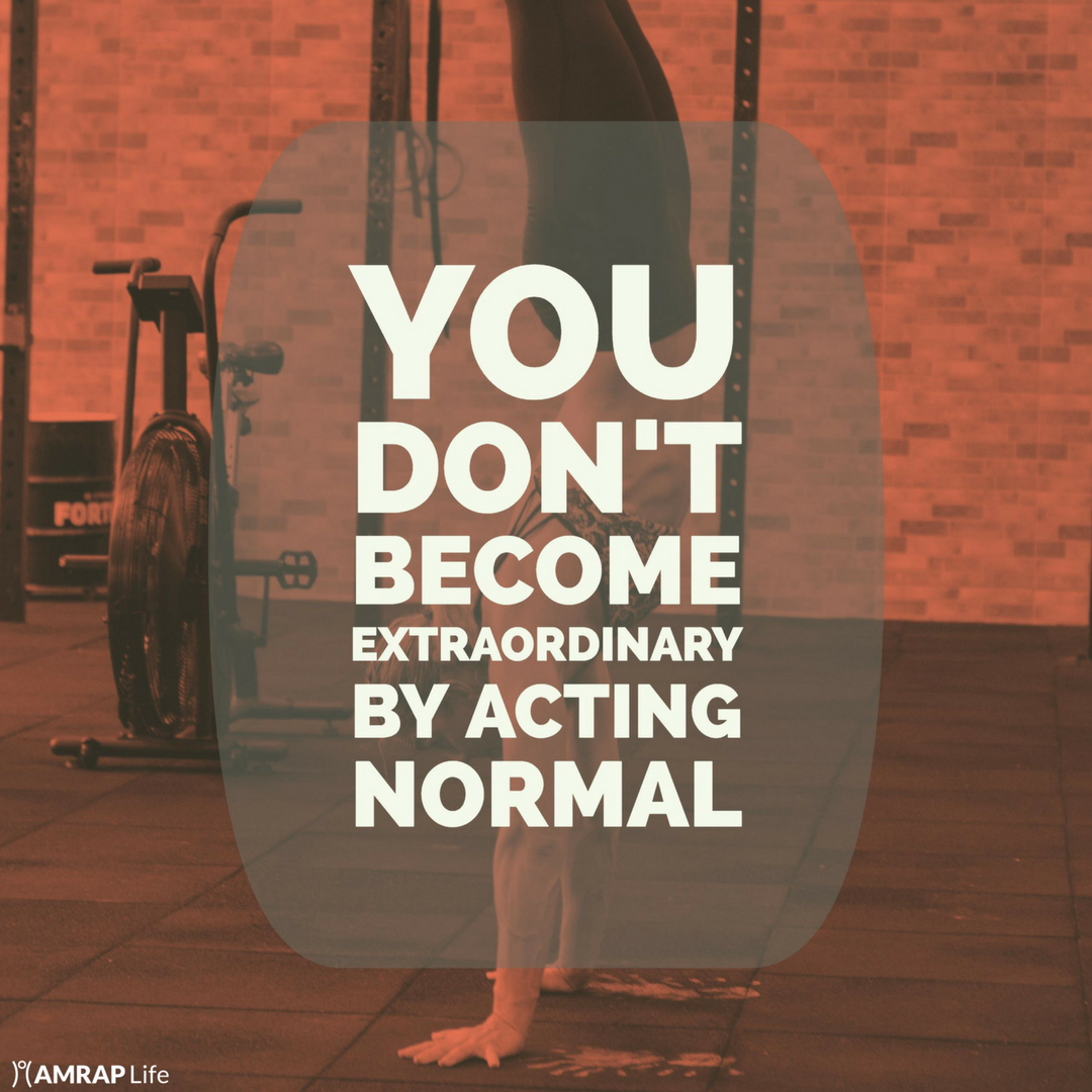 You don't become extraordinary by acting normal.