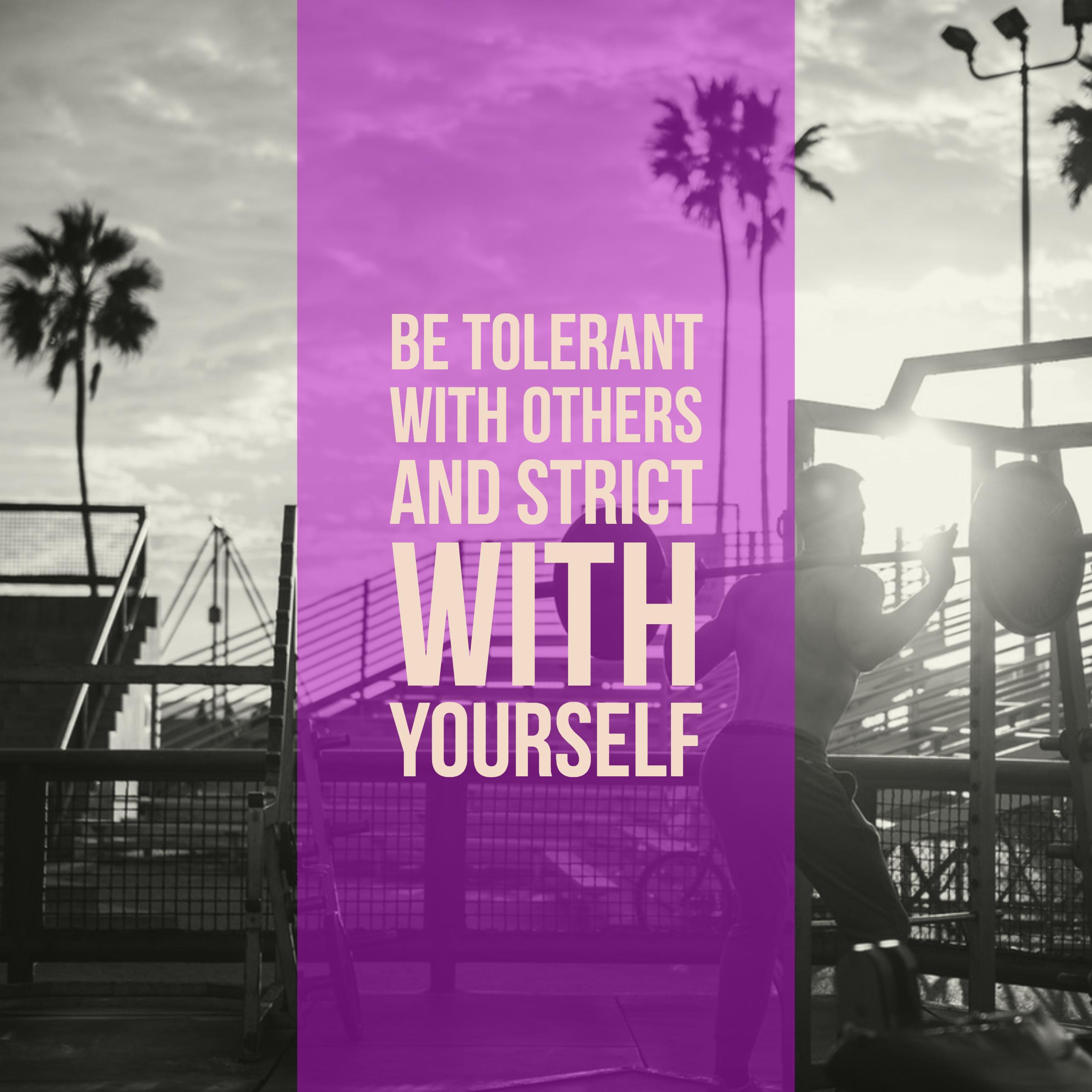 be tolerant with others and strict with yourself