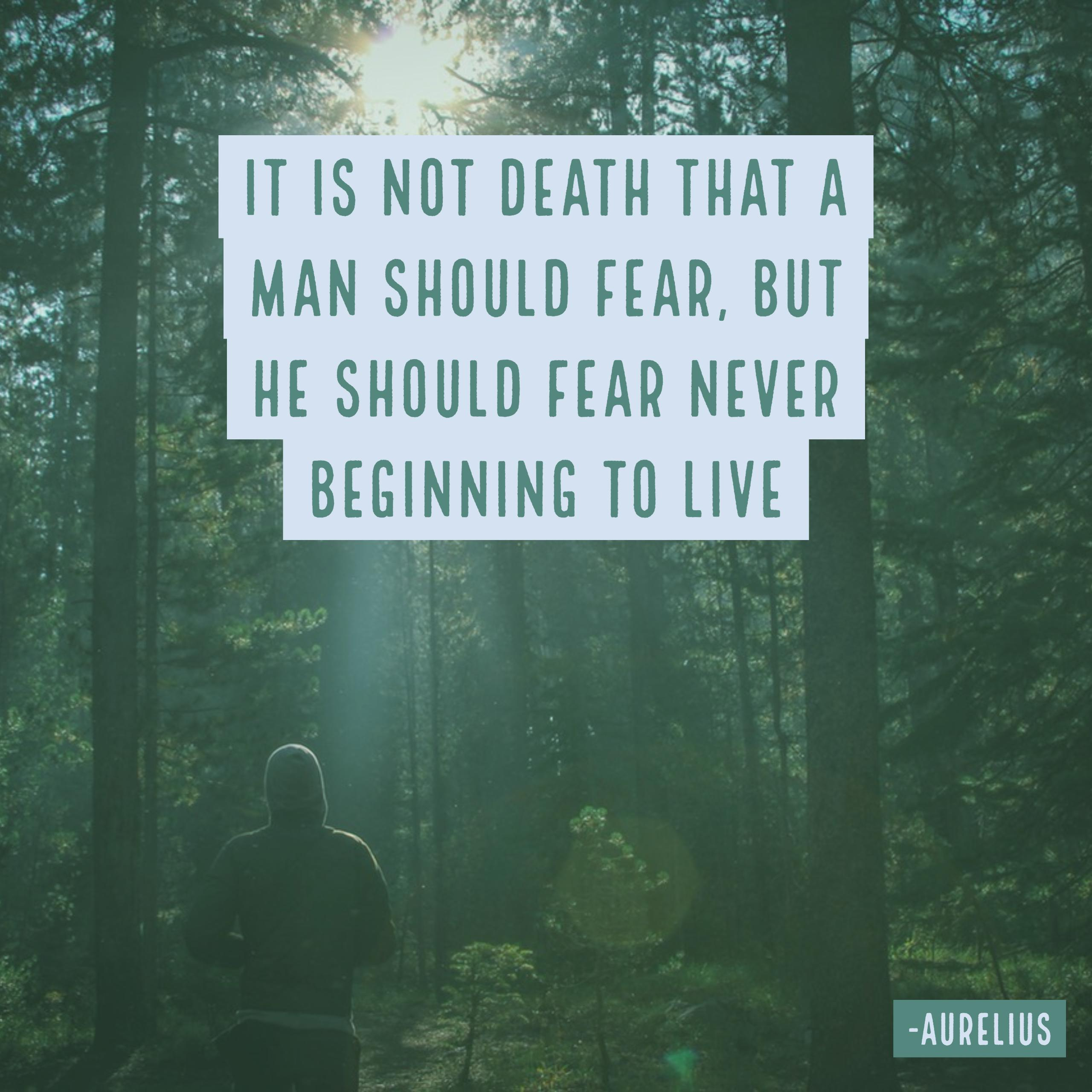 It is not death man should fear, but never having lived