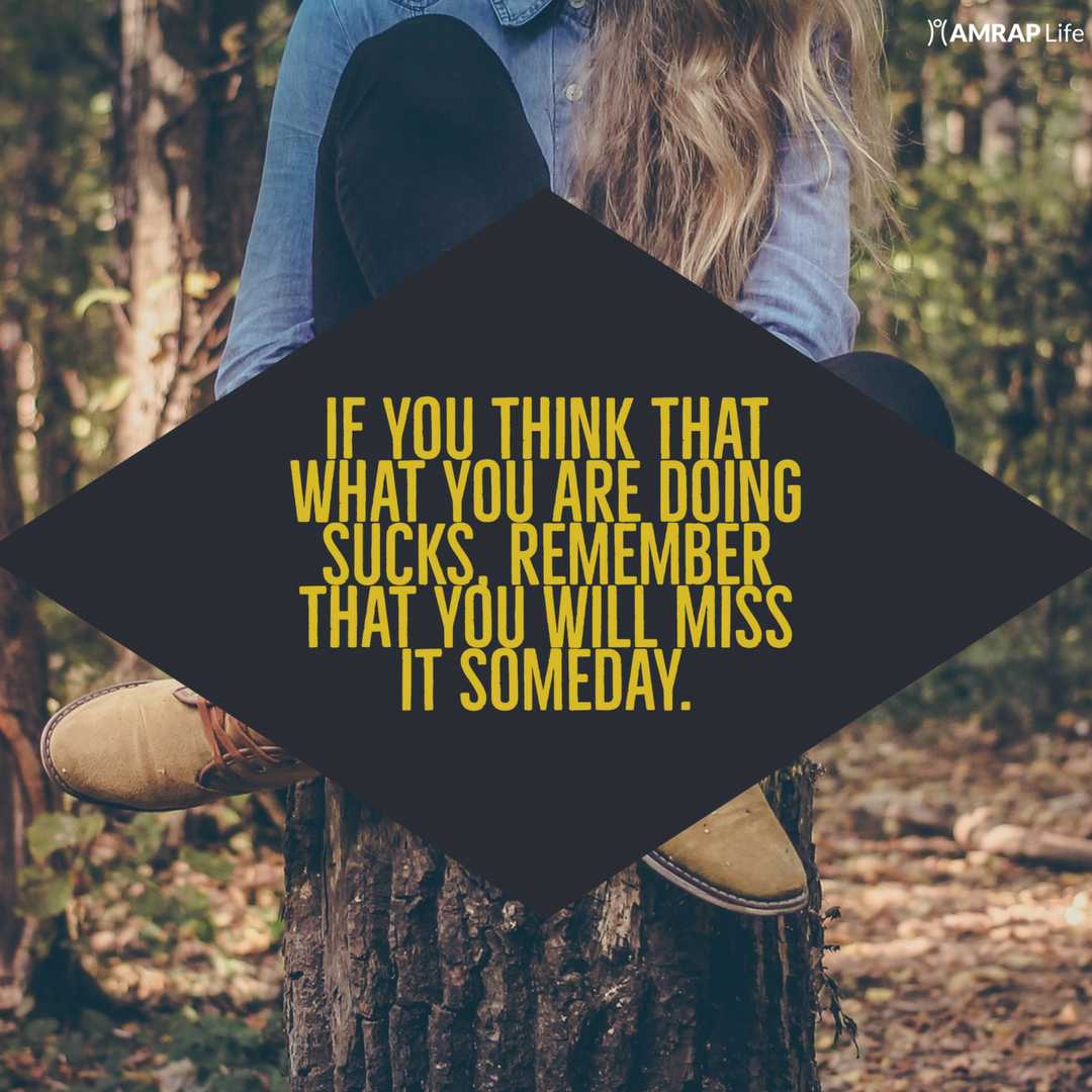 If you think that what you are doing sucks, remember that you will miss it someday.