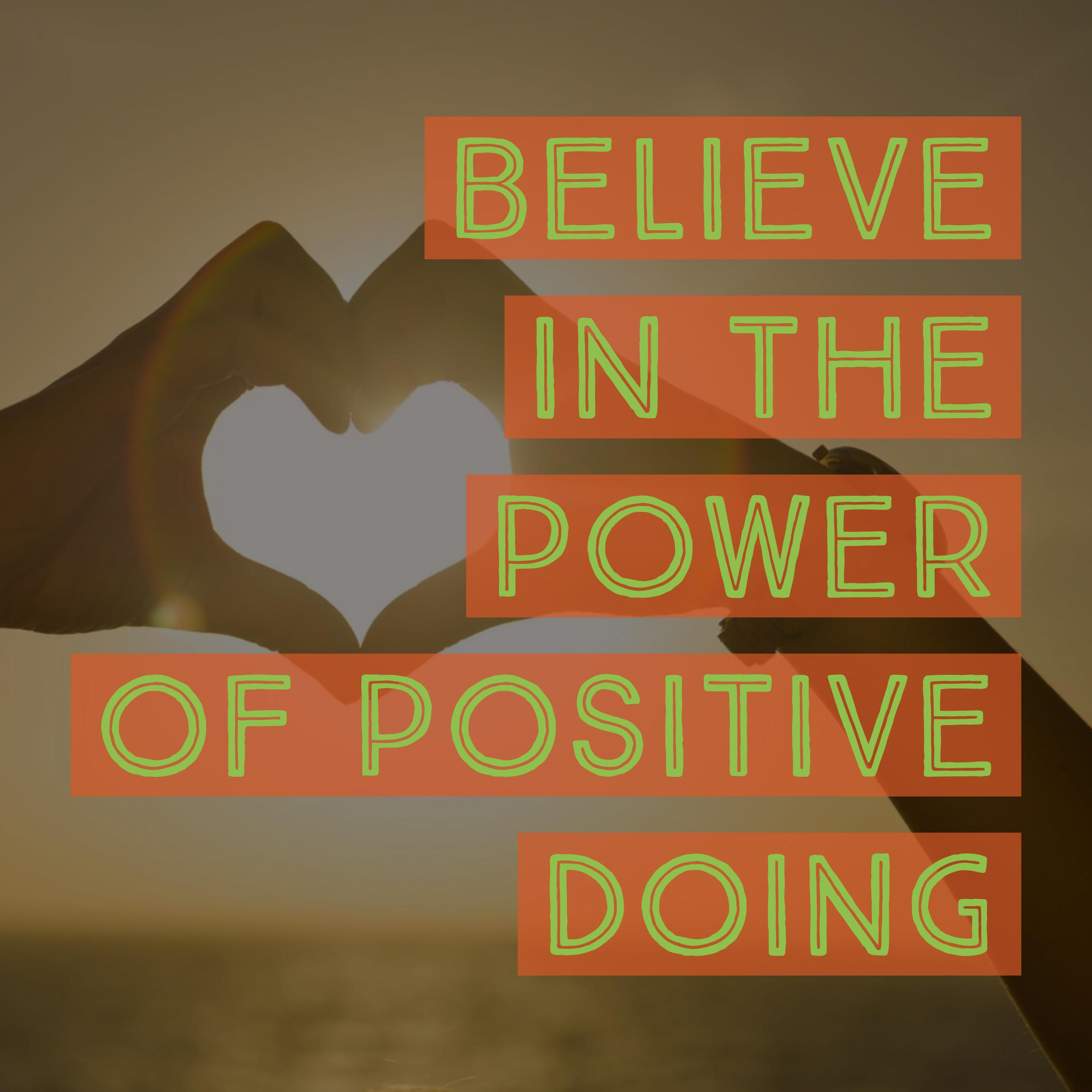 believe in the power of positive doing