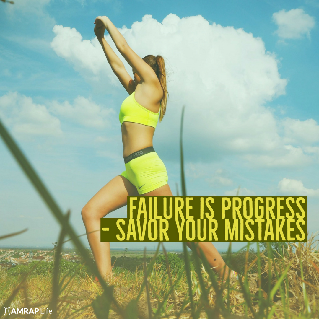 Failure is progress - savor your mistakes.